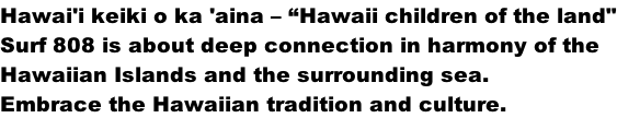 "Hawai'i keiki o ka 'aina – ""Hawaii children of the land"" Surf 808 is about deep connection in harmony of the  Hawaiian Islands and the surrounding sea.  Embrace the Hawaiian tradition and culture."